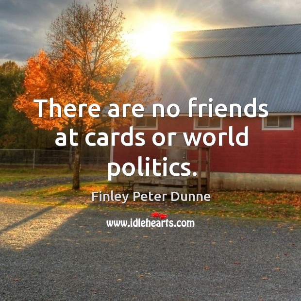 There are no friends at cards or world politics. Image