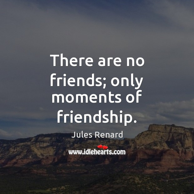 There are no friends; only moments of friendship. Jules Renard Picture Quote