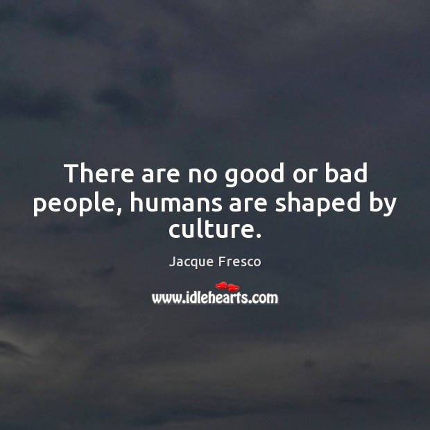 There are no good or bad people, humans are shaped by culture. Jacque Fresco Picture Quote