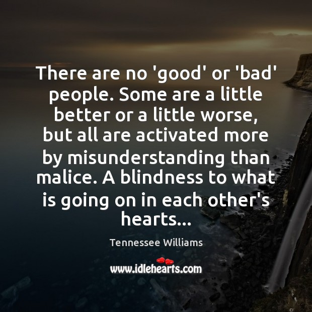 There are no 'good' or 'bad' people. Some are a little better Tennessee Williams Picture Quote