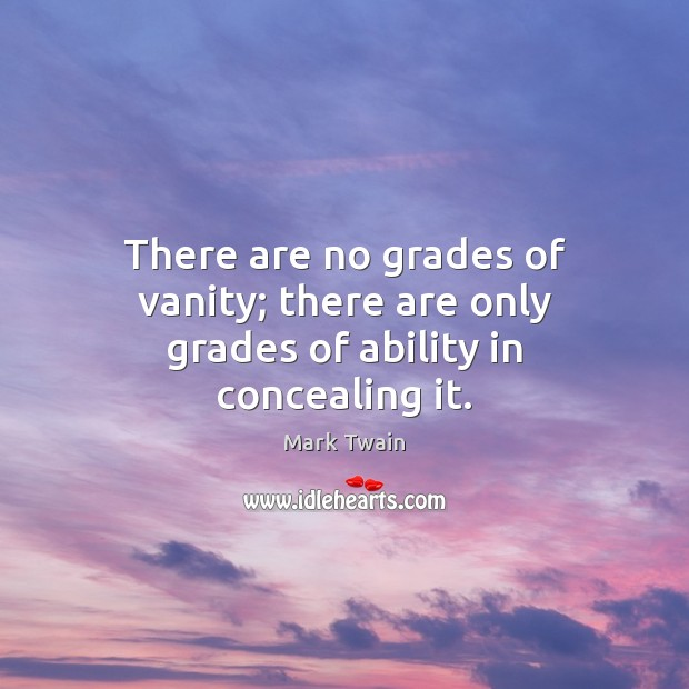 There are no grades of vanity; there are only grades of ability in concealing it. Image