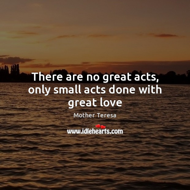 There are no great acts, only small acts done with great love Image