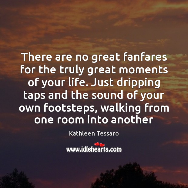 There are no great fanfares for the truly great moments of your Image