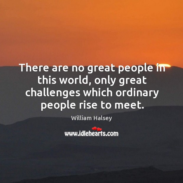 There are no great people in this world, only great challenges which Image