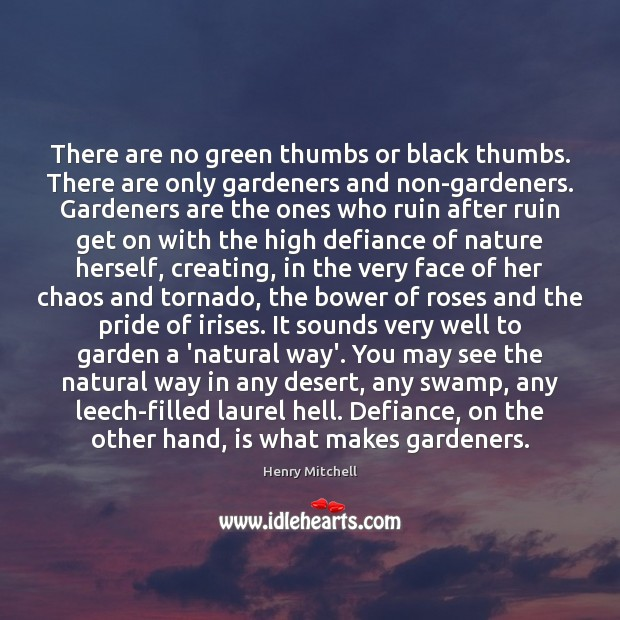There are no green thumbs or black thumbs. There are only gardeners Henry Mitchell Picture Quote