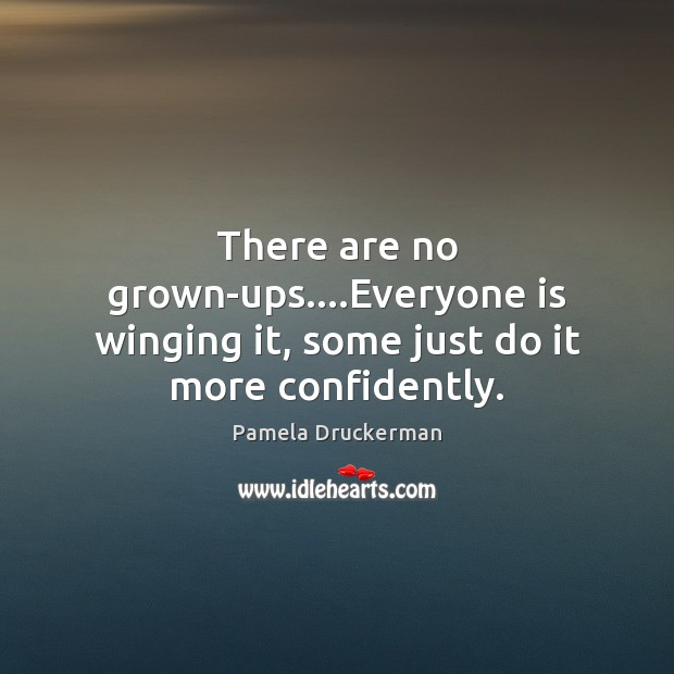 Image, There are no grown-ups….Everyone is winging it, some just do it more confidently.