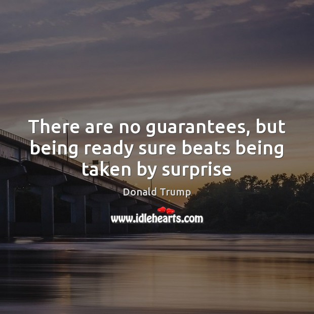 There are no guarantees, but being ready sure beats being taken by surprise Image