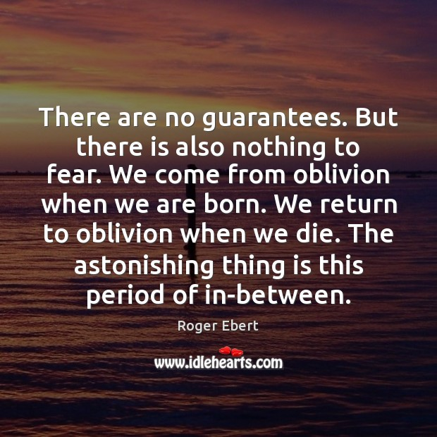 There are no guarantees. But there is also nothing to fear. We Roger Ebert Picture Quote