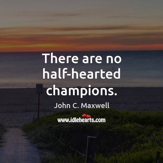 Image, There are no half-hearted champions.