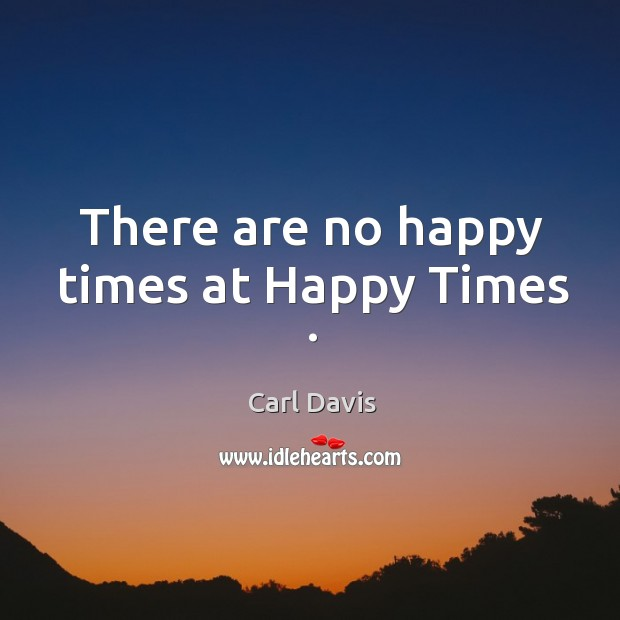 There are no happy times at happy times . Image