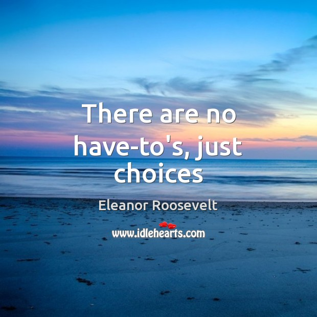 There are no have-to's, just choices Eleanor Roosevelt Picture Quote