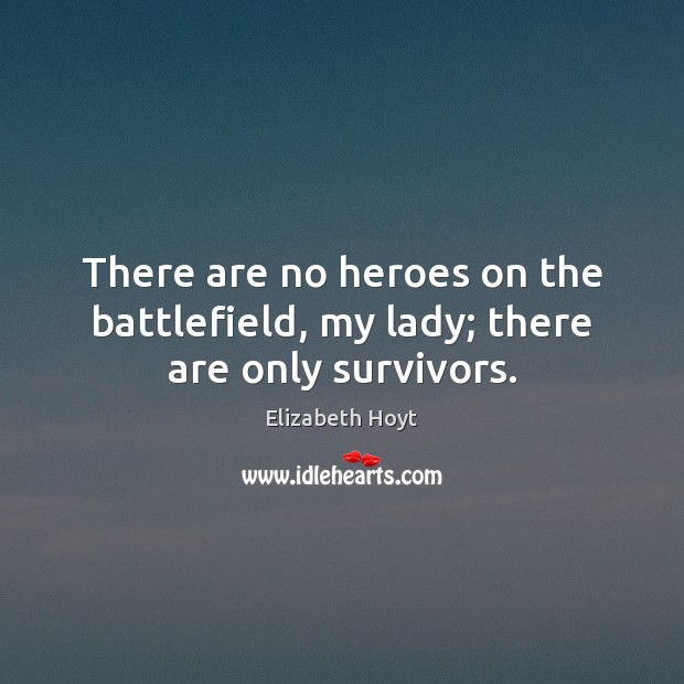 There are no heroes on the battlefield, my lady; there are only survivors. Image