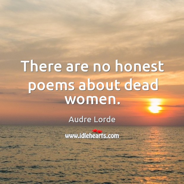 There are no honest poems about dead women. Audre Lorde Picture Quote