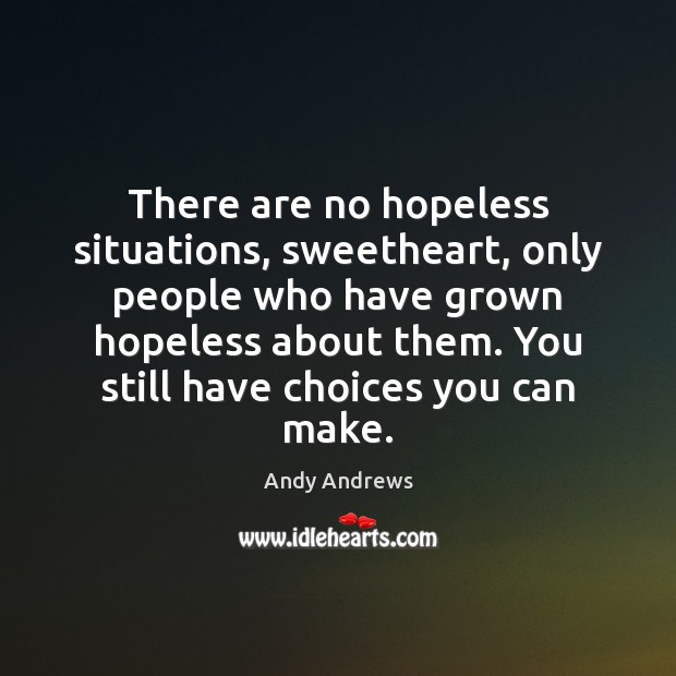 There are no hopeless situations, sweetheart, only people who have grown hopeless Andy Andrews Picture Quote