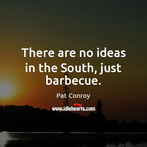 There are no ideas in the South, just barbecue. Image