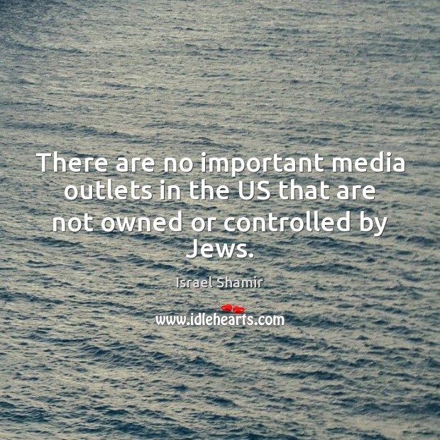 There are no important media outlets in the US that are not owned or controlled by Jews. Image