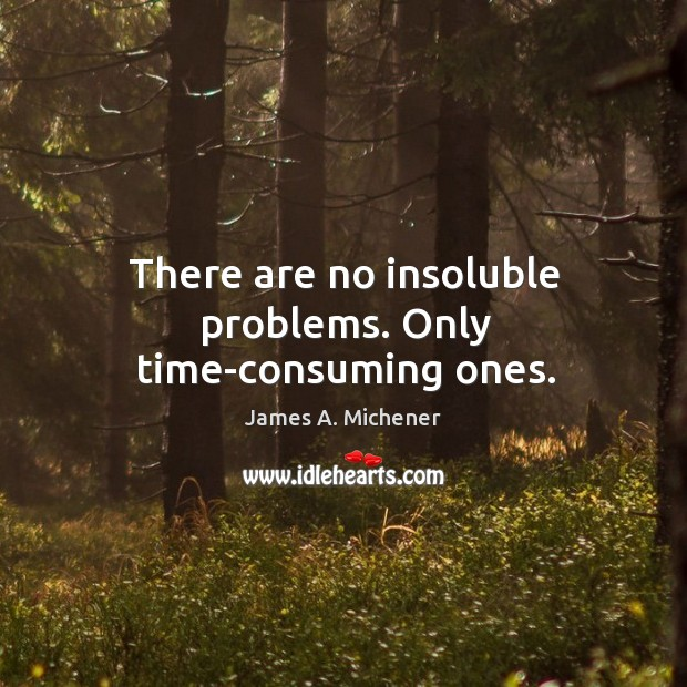Image, There are no insoluble problems. Only time-consuming ones.