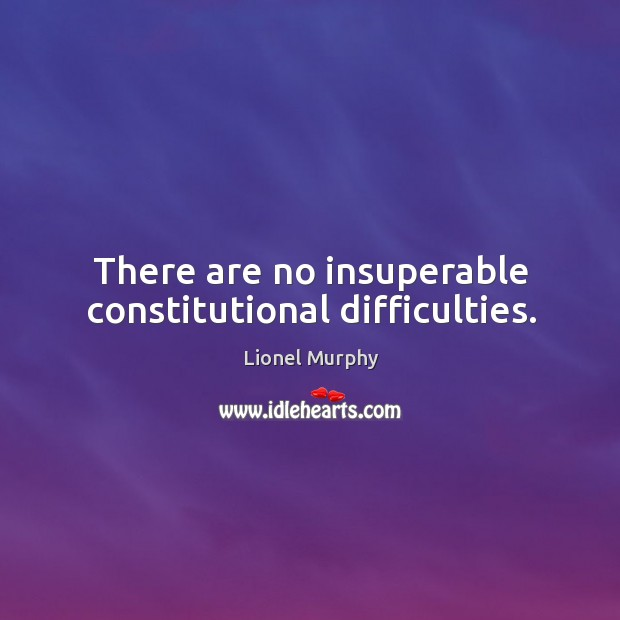 There are no insuperable constitutional difficulties. Lionel Murphy Picture Quote
