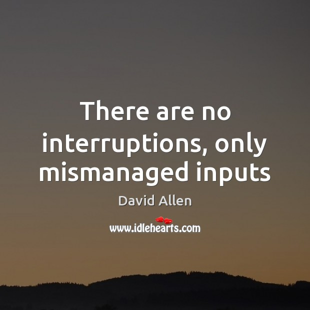 There are no interruptions, only mismanaged inputs Image