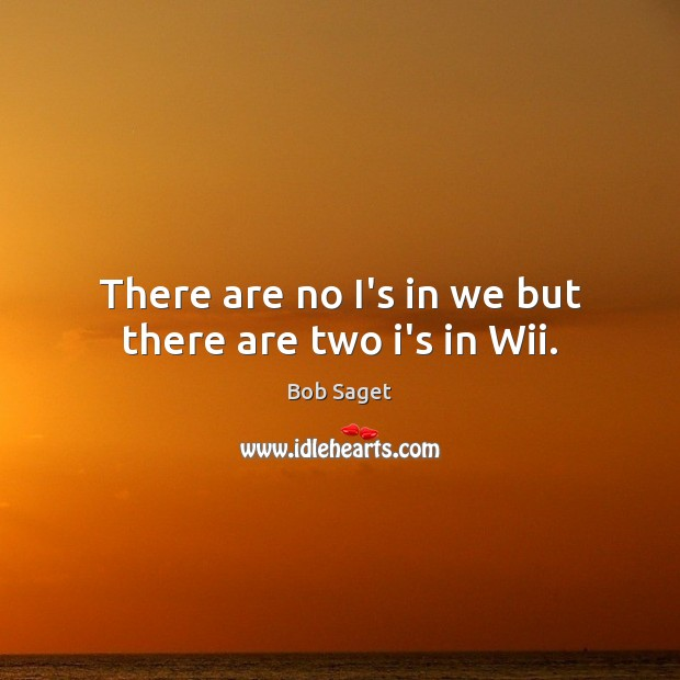 There are no I's in we but there are two i's in Wii. Image