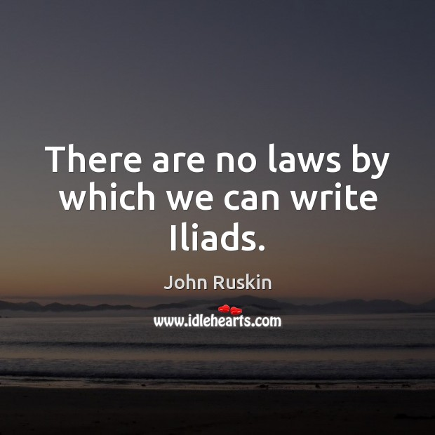 There are no laws by which we can write Iliads. Image