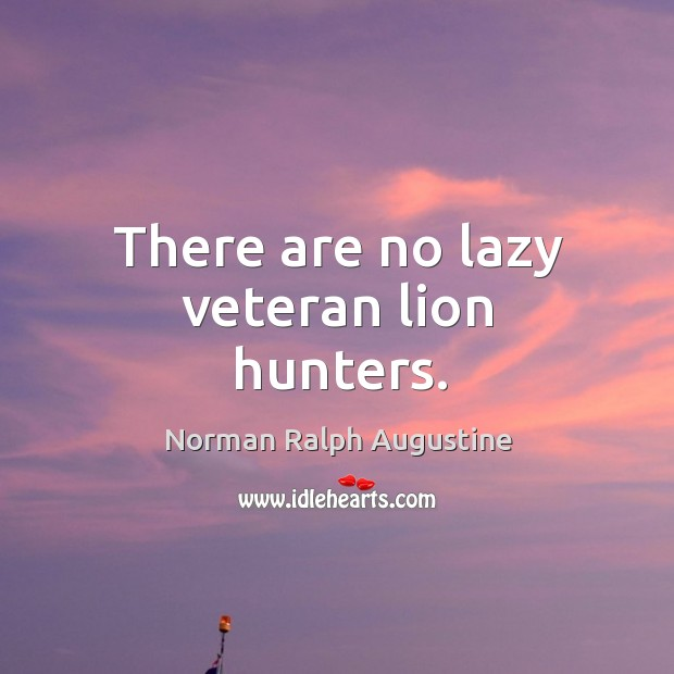 There are no lazy veteran lion hunters. Norman Ralph Augustine Picture Quote