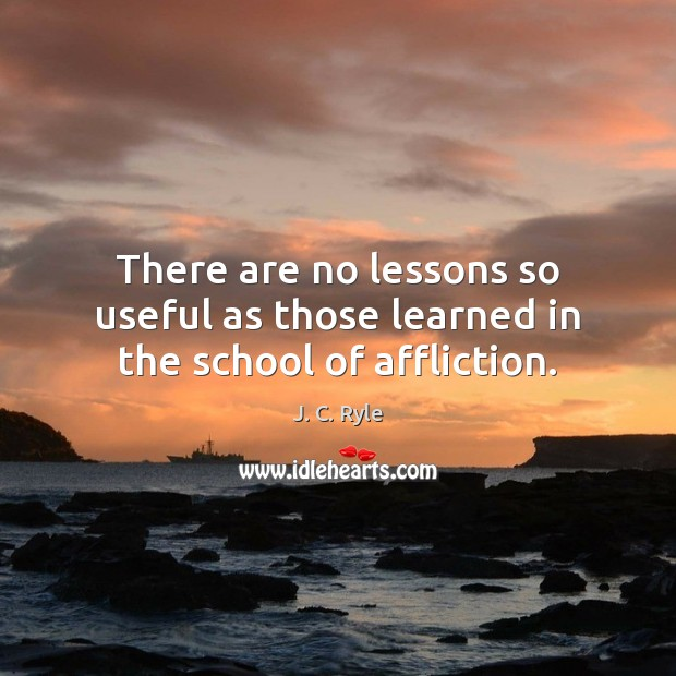 There are no lessons so useful as those learned in the school of affliction. Image