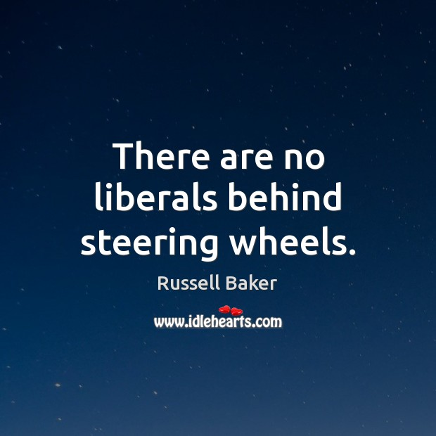 There are no liberals behind steering wheels. Image