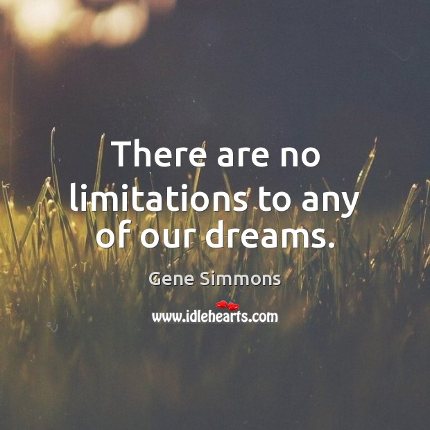 There are no limitations to any of our dreams. Gene Simmons Picture Quote