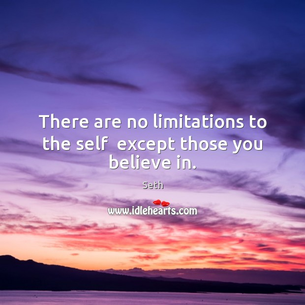 There are no limitations to the self  except those you believe in. Seth Picture Quote