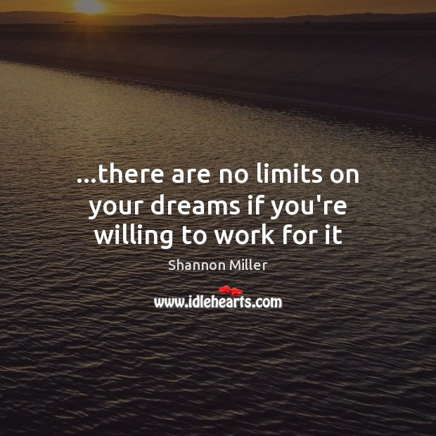 …there are no limits on your dreams if you're willing to work for it Shannon Miller Picture Quote