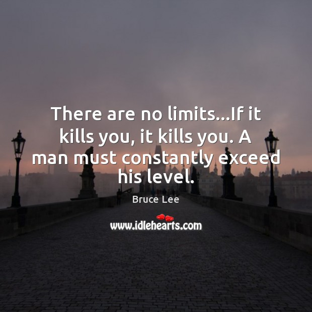Image, There are no limits…If it kills you, it kills you. A