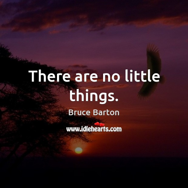 Image, There are no little things.