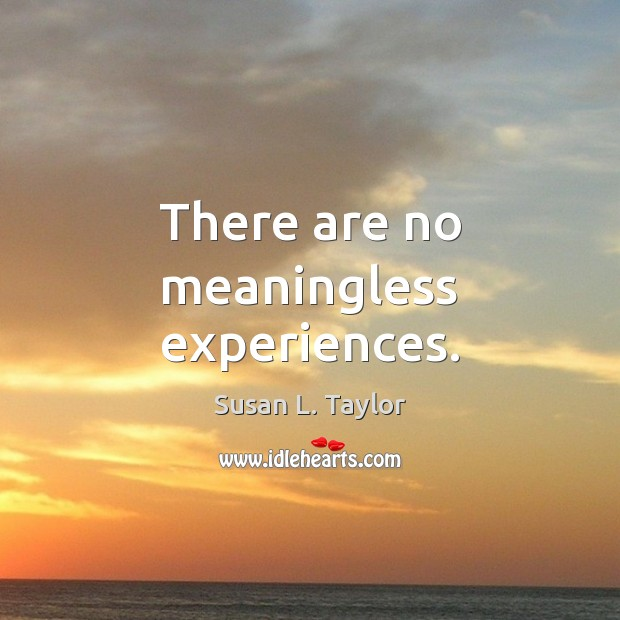 Image, There are no meaningless experiences.