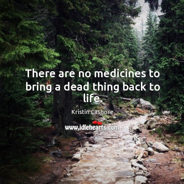 There are no medicines to bring a dead thing back to life. Image