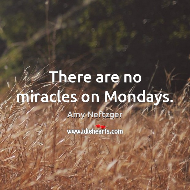 Image, There are no miracles on Mondays.
