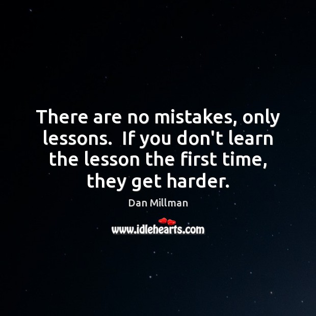 There are no mistakes, only lessons.  If you don't learn the lesson Dan Millman Picture Quote