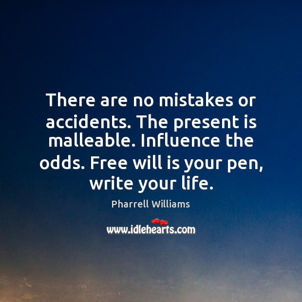 There are no mistakes or accidents. The present is malleable. Influence the Image