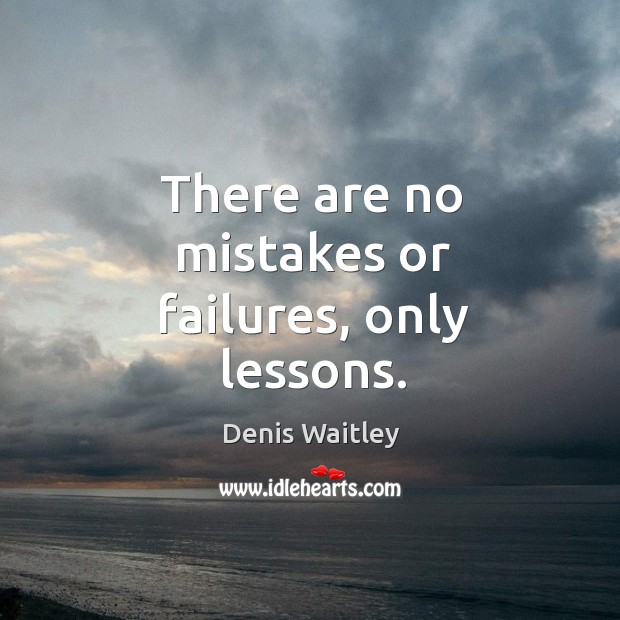 There are no mistakes or failures, only lessons. Image