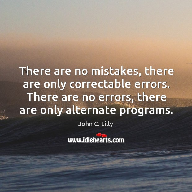 There are no mistakes, there are only correctable errors. There are no John C. Lilly Picture Quote