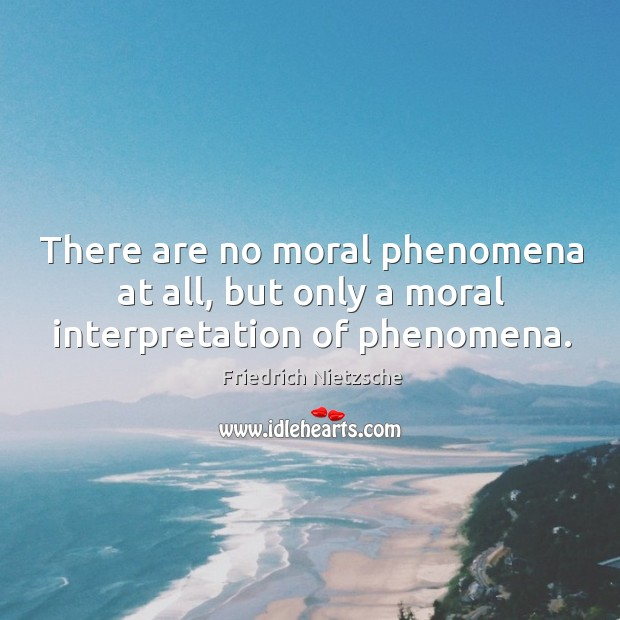 There are no moral phenomena at all, but only a moral interpretation of phenomena. Image