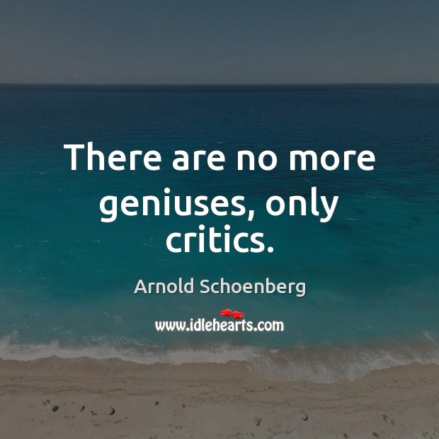There are no more geniuses, only critics. Image