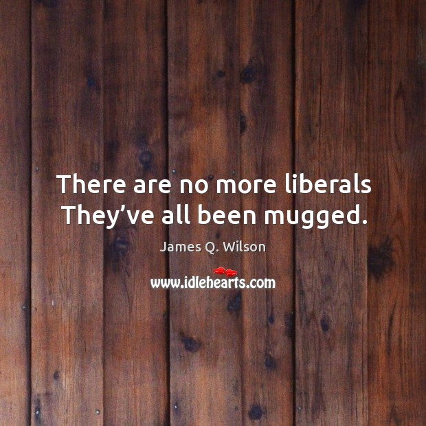 Image, There are no more liberals they've all been mugged.
