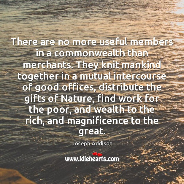 There are no more useful members in a commonwealth than merchants. They Joseph Addison Picture Quote