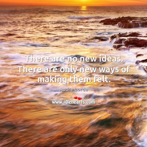 There are no new ideas. There are only new ways of making them felt. Audre Lorde Picture Quote