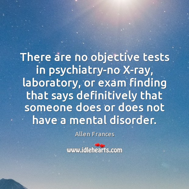 Image, There are no objective tests in psychiatry-no X-ray, laboratory, or exam finding