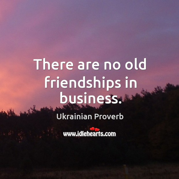 There are no old friendships in business. Ukrainian Proverbs Image