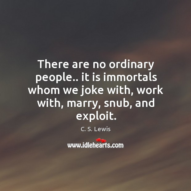 There are no ordinary people.. it is immortals whom we joke with, Image