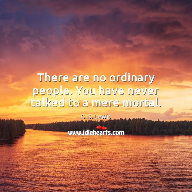 There are no ordinary people. You have never talked to a mere mortal. Image