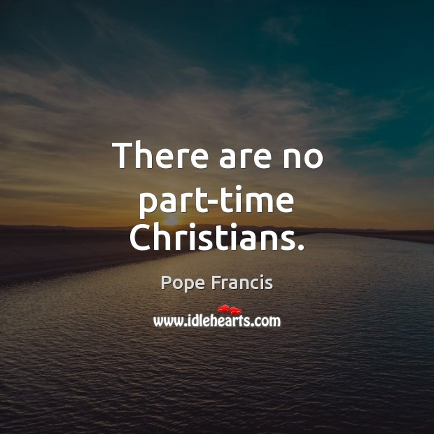 There are no part-time Christians. Pope Francis Picture Quote